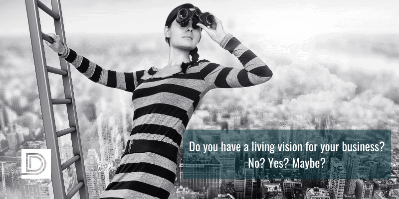 Do you have a living vision for your business? No? Yes? Maybe?