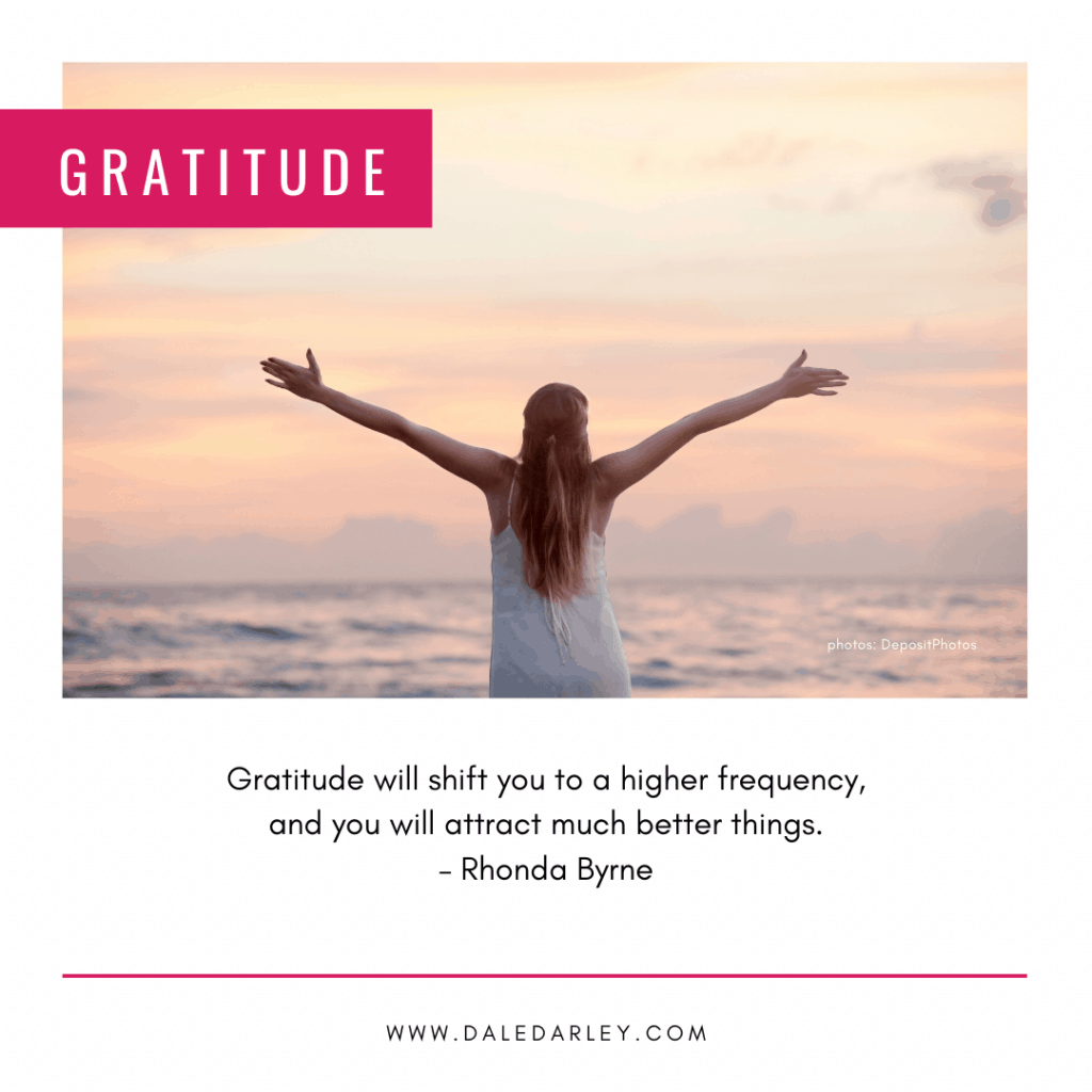 Gratitude will shift you to a higher frequency, and you will attract much better things. – Rhonda Byrne